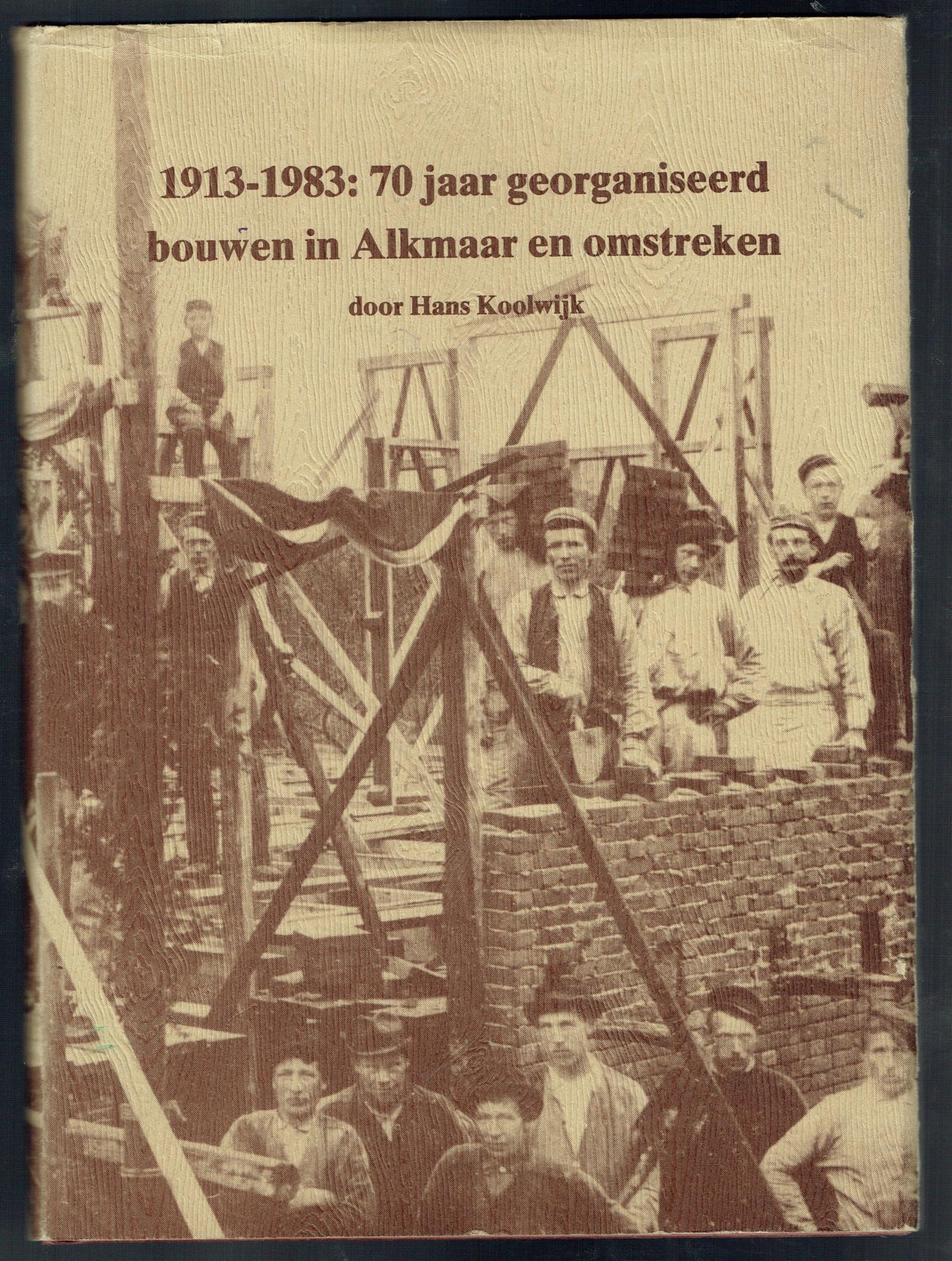Koolwijk, Hans. - 1913-1983 : 70 Jaar georganiseerd bouwen in Alkmaar en omstreken.