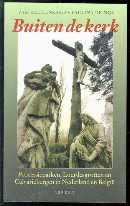 MeulenkamPagina's Wim, Nijs, Paulina de - Buiten de kerk : processieparken, Lourdesgrotten en Calvariebergen in Nederland en België
