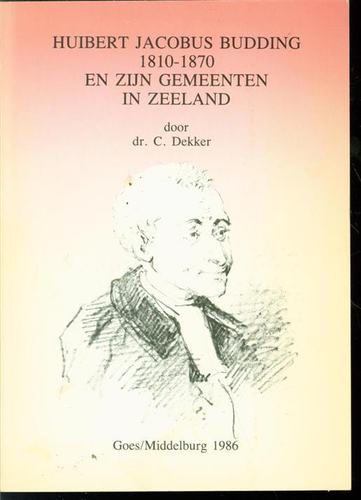 DEKKER, C. - Huibert Jacobus Budding 1810-1870 en zijn gemeenten in Zeeland