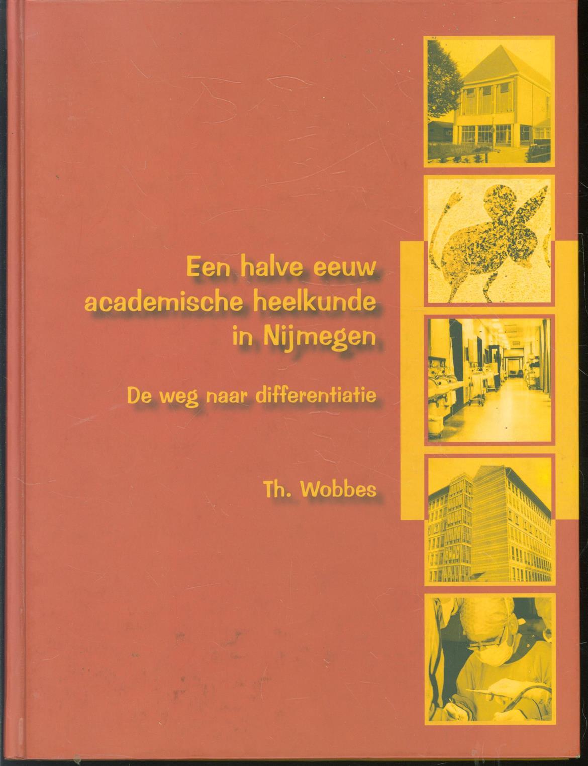 WOBBES, TH. - Een halve eeuw academische heelkunde in Nijmegen, de weg naar differentiatie